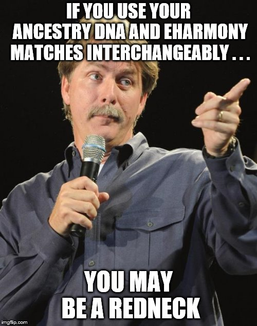 Jeff Foxworthy | IF YOU USE YOUR ANCESTRY DNA AND EHARMONY MATCHES INTERCHANGEABLY . . . YOU MAY BE A REDNECK | image tagged in jeff foxworthy | made w/ Imgflip meme maker