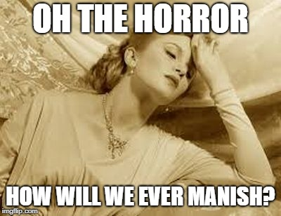 Over Dramatic Faint | OH THE HORROR HOW WILL WE EVER MANISH? | image tagged in over dramatic faint | made w/ Imgflip meme maker