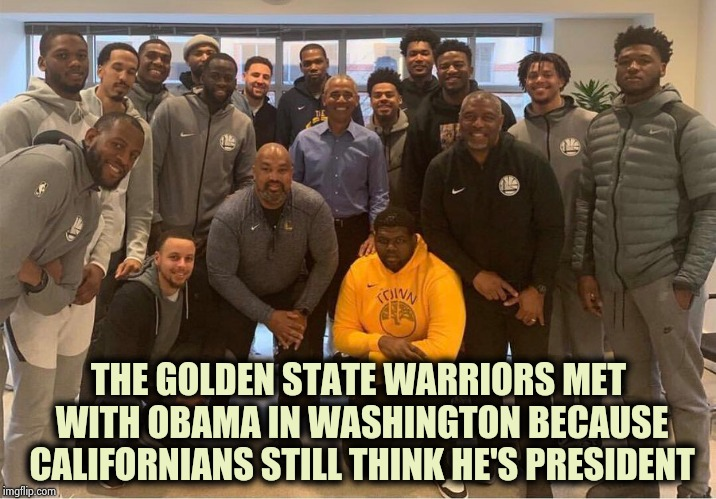 They wanted Berder King instead | THE GOLDEN STATE WARRIORS MET WITH OBAMA IN WASHINGTON BECAUSE CALIFORNIANS STILL THINK HE'S PRESIDENT | image tagged in not my president,wtf,champions,nba,hotel california,never go full retard | made w/ Imgflip meme maker
