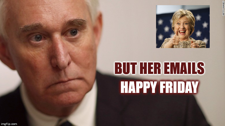 BUT HER EMAILS HAPPY FRIDAY | image tagged in happy friday,roger stone,mega,donald trump,republican party,hillary clinton | made w/ Imgflip meme maker