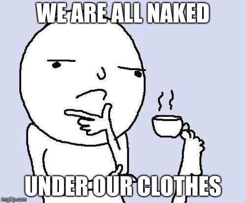 thinking meme | WE ARE ALL NAKED UNDER OUR CLOTHES | image tagged in thinking meme | made w/ Imgflip meme maker