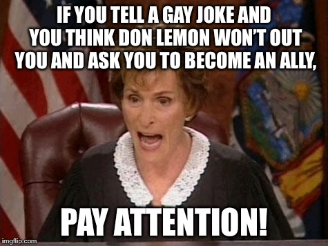 Out of the Twitter closet | IF YOU TELL A GAY JOKE AND YOU THINK DON LEMON WON'T OUT YOU AND ASK YOU TO BECOME AN ALLY, PAY ATTENTION! | image tagged in judge judy,memes,don lemon,gay jokes,twitter,media | made w/ Imgflip meme maker