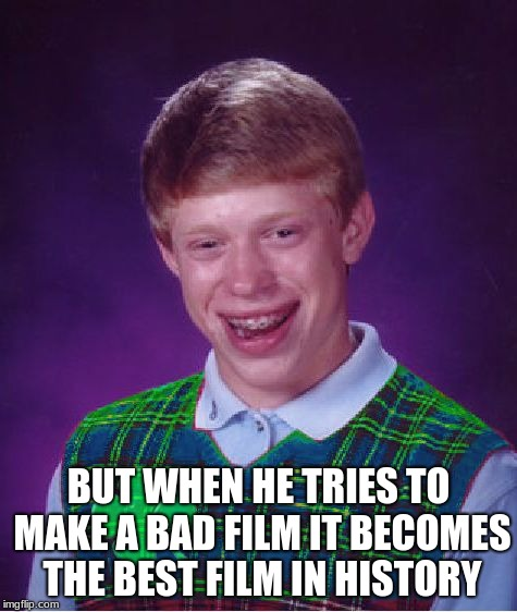 good luck brian | BUT WHEN HE TRIES TO MAKE A BAD FILM IT BECOMES THE BEST FILM IN HISTORY | image tagged in good luck brian | made w/ Imgflip meme maker