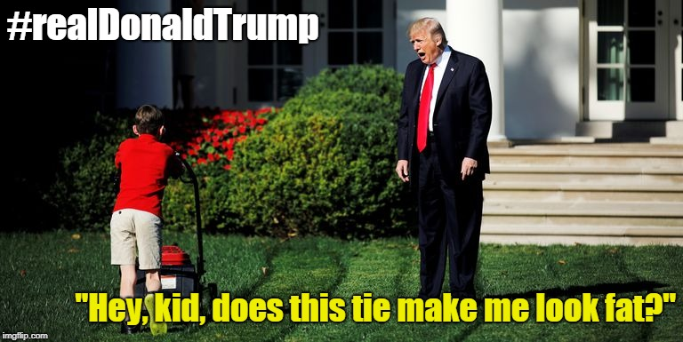"#realDonaldTrump ""Hey, kid, does this tie make me look fat?"" 