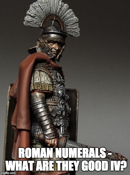 Bloody Roman Centurion | ROMAN NUMERALS - WHAT ARE THEY GOOD IV? | image tagged in bloody roman centurion | made w/ Imgflip meme maker