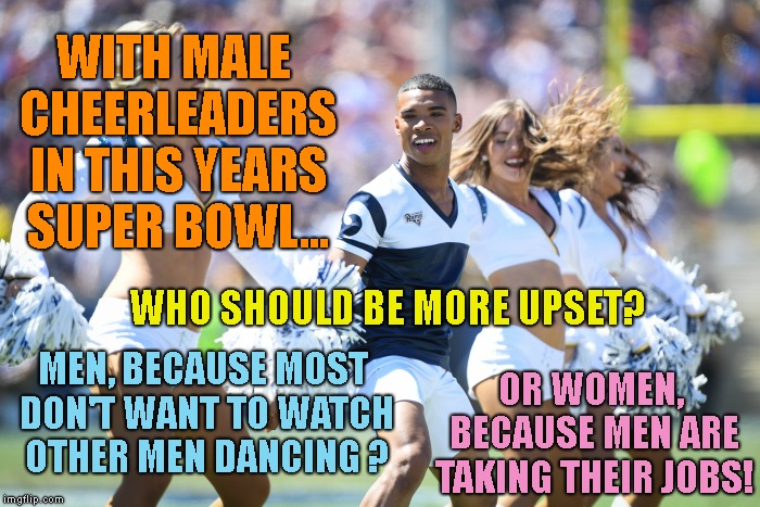 And YES, this Is Really Happening | WITH MALE CHEERLEADERS IN THIS YEARS SUPER BOWL... WHO SHOULD BE MORE UPSET? MEN, BECAUSE MOST DON'T WANT TO WATCH OTHER MEN DANCING ? OR WO | image tagged in la rams,new england patriots,male cheerleaders,super bowl | made w/ Imgflip meme maker