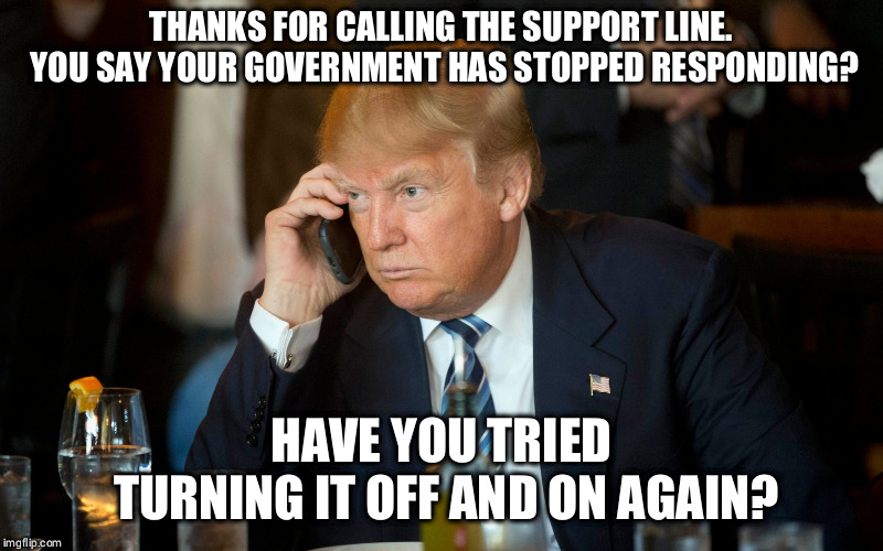 Trump Support | THANKS FOR CALLING THE SUPPORT LINE. YOU SAY YOUR GOVERNMENT HAS STOPPED RESPONDING? HAVE YOU TRIED TURNING IT OFF AND ON AGAIN? | image tagged in donald trump,us government,tech support,phone call | made w/ Imgflip meme maker