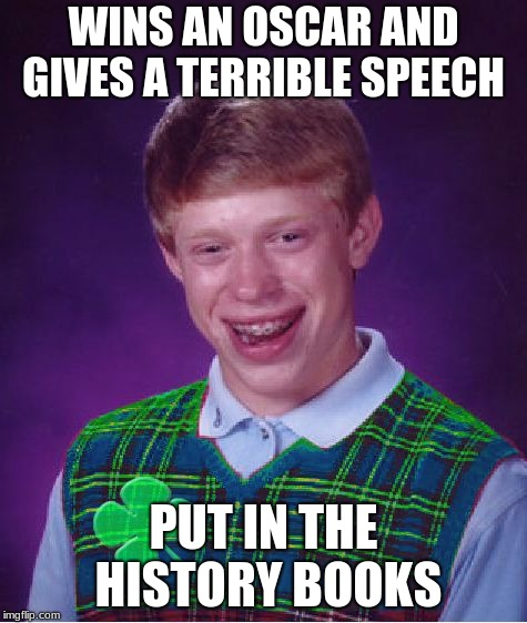 good luck brian | WINS AN OSCAR AND GIVES A TERRIBLE SPEECH PUT IN THE HISTORY BOOKS | image tagged in good luck brian | made w/ Imgflip meme maker