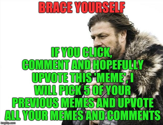 Brace Yourselves X is Coming Meme | BRACE YOURSELF IF YOU CLICK, COMMENT AND HOPEFULLY UPVOTE THIS 'MEME', I WILL PICK 5 OF YOUR PREVIOUS MEMES AND UPVOTE ALL YOUR MEMES AND CO | image tagged in memes,brace yourselves x is coming | made w/ Imgflip meme maker