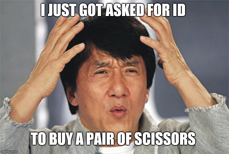 Jackie Chan Confused | I JUST GOT ASKED FOR ID TO BUY A PAIR OF SCISSORS | image tagged in jackie chan confused | made w/ Imgflip meme maker