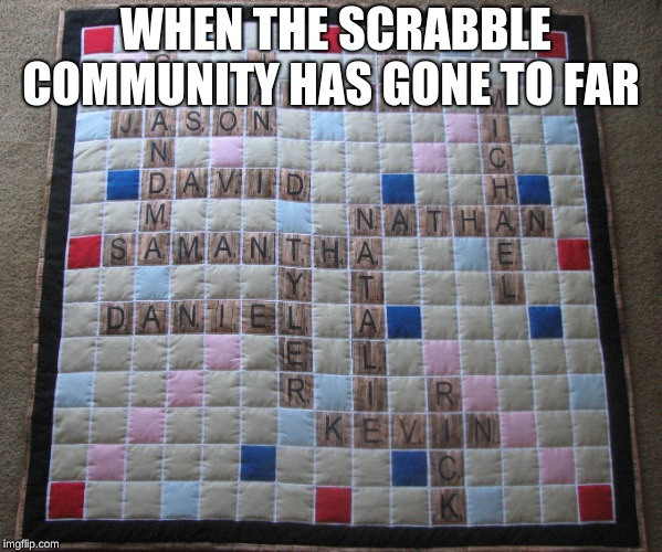 Scrabble | WHEN THE SCRABBLE COMMUNITY HAS GONE TO FAR | image tagged in scrabble | made w/ Imgflip meme maker