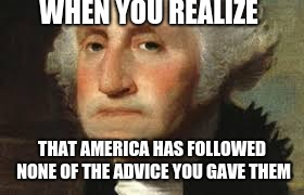 WHEN YOU REALIZE THAT AMERICA HAS FOLLOWED NONE OF THE ADVICE YOU GAVE THEM | image tagged in george washington | made w/ Imgflip meme maker