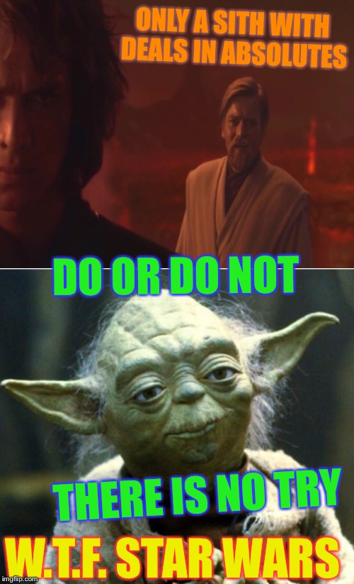 Mixed messages we teach hmmm. | ONLY A SITH WITH DEALS IN ABSOLUTES DO OR DO NOT THERE IS NO TRY W.T.F. STAR WARS | image tagged in star wars,obi wan kenobi,yoda,jedi,sith,mixed messages | made w/ Imgflip meme maker