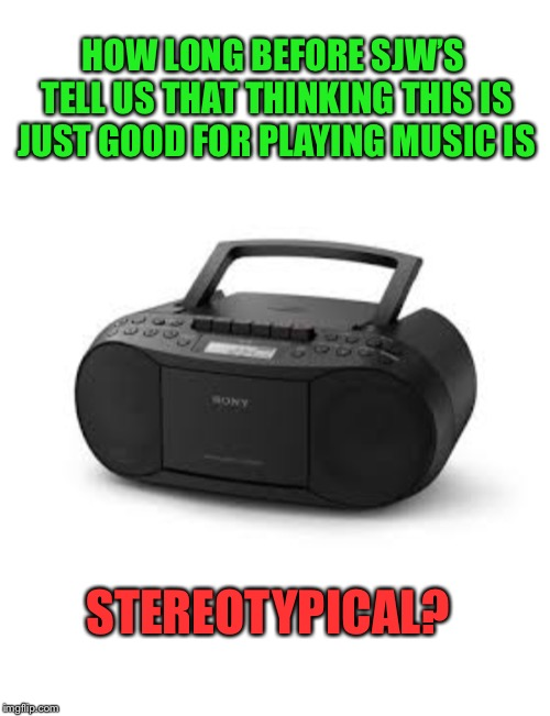 Time to Face the Music | HOW LONG BEFORE SJW'S TELL US THAT THINKING THIS IS JUST GOOD FOR PLAYING MUSIC IS STEREOTYPICAL? | image tagged in memes,stereotypes,snowflakes,sjws,chill out,funny | made w/ Imgflip meme maker