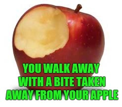 YOU WALK AWAY WITH A BITE TAKEN AWAY FROM YOUR APPLE | made w/ Imgflip meme maker