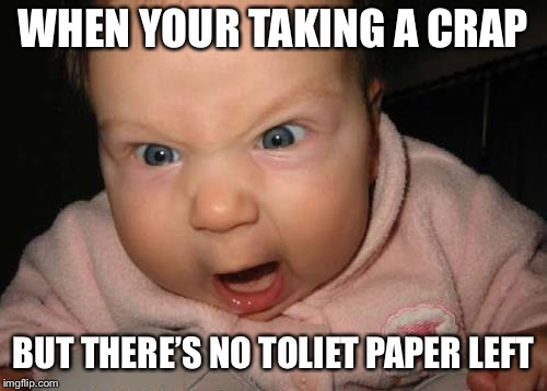 Evil Baby Meme | WHEN YOUR TAKING A CRAP BUT THERE'S NO TOLIET PAPER LEFT | image tagged in memes,evil baby | made w/ Imgflip meme maker