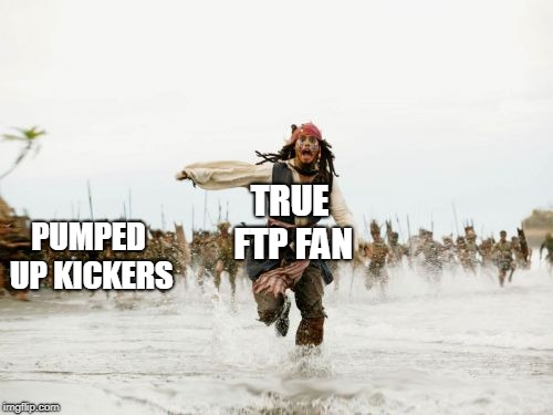 Jack Sparrow Being Chased | TRUE FTP FAN PUMPED UP KICKERS | image tagged in memes,jack sparrow being chased | made w/ Imgflip meme maker
