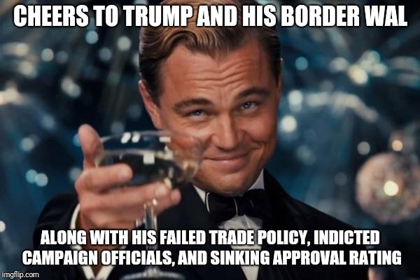 Leonardo Dicaprio Cheers | CHEERS TO TRUMP AND HIS BORDER WAL ALONG WITH HIS FAILED TRADE POLICY, INDICTED CAMPAIGN OFFICIALS, AND SINKING APPROVAL RATING | image tagged in memes,leonardo dicaprio cheers | made w/ Imgflip meme maker