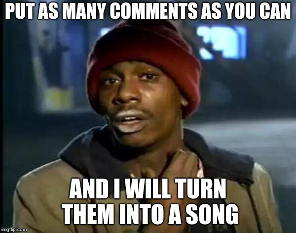 I am being honest i will | PUT AS MANY COMMENTS AS YOU CAN AND I WILL TURN THEM INTO A SONG | image tagged in memes,y'all got any more of that,song lyrics,meme comments,it came from the comments,comment timer | made w/ Imgflip meme maker