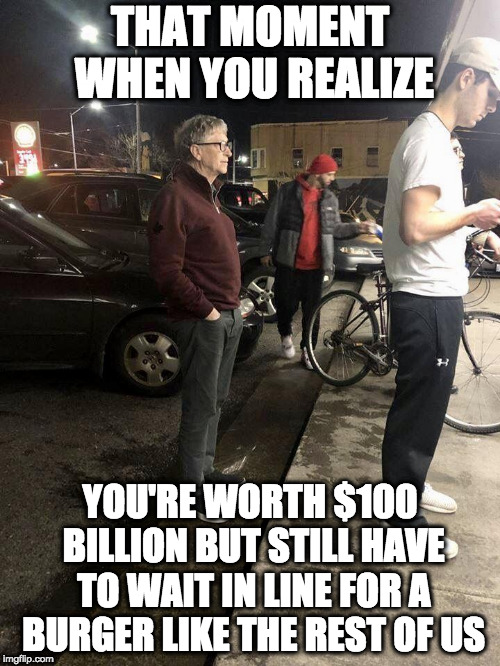 BG: Hey kid, I'll give you $20 to let me cut in line. KID: Nah, I'm hungry. | THAT MOMENT WHEN YOU REALIZE YOU'RE WORTH $100 BILLION BUT STILL HAVE TO WAIT IN LINE FOR A BURGER LIKE THE REST OF US | image tagged in bill gates | made w/ Imgflip meme maker