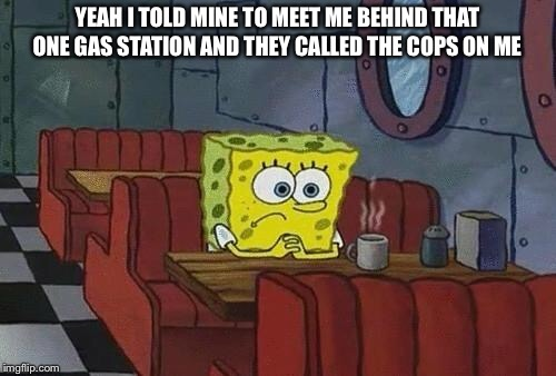 Spongebob Coffee | YEAH I TOLD MINE TO MEET ME BEHIND THAT ONE GAS STATION AND THEY CALLED THE COPS ON ME | image tagged in spongebob coffee | made w/ Imgflip meme maker