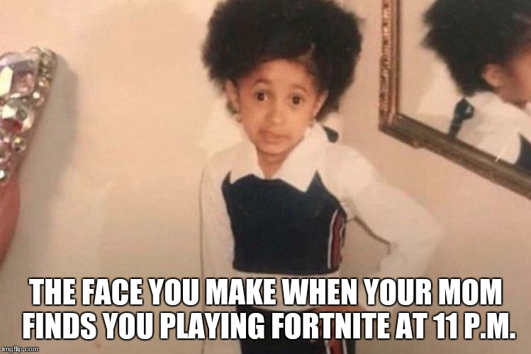 Young Cardi B | THE FACE YOU MAKE WHEN YOUR MOM FINDS YOU PLAYING FORTNITE AT 11 P.M. | image tagged in memes,young cardi b | made w/ Imgflip meme maker