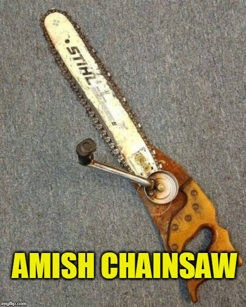 Amish chainsaw | AMISH CHAINSAW | image tagged in amish chainsaw,amish,texas chainsaw massacre | made w/ Imgflip meme maker