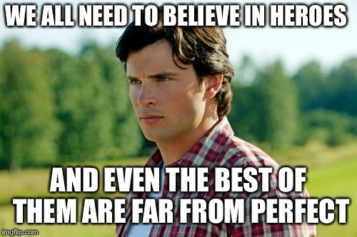 Smallville |  WE ALL NEED TO BELIEVE IN HEROES; AND EVEN THE BEST OF THEM ARE FAR FROM PERFECT | image tagged in smallville | made w/ Imgflip meme maker