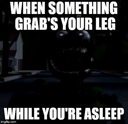 Springtrap shocked | WHEN SOMETHING GRAB'S YOUR LEG WHILE YOU'RE ASLEEP | image tagged in springtrap shocked,fnaf 3,fnaf,funny meme,lol so funny | made w/ Imgflip meme maker