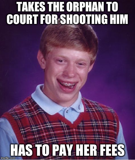 Bad Luck Brian Meme | TAKES THE ORPHAN TO COURT FOR SHOOTING HIM HAS TO PAY HER FEES | image tagged in memes,bad luck brian | made w/ Imgflip meme maker