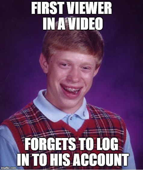 Bad Luck Brian Meme | FIRST VIEWER IN A VIDEO FORGETS TO LOG IN TO HIS ACCOUNT | image tagged in memes,bad luck brian | made w/ Imgflip meme maker