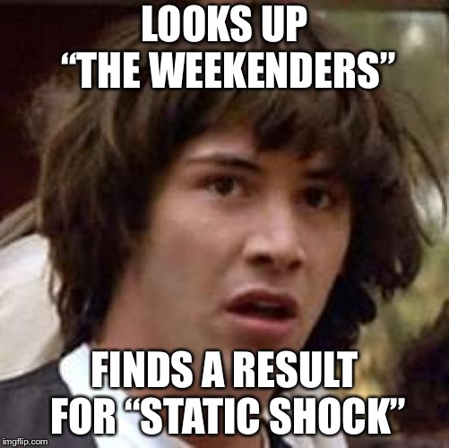 "Carver and Tino are Static and Gear. Yes. They are. No lie. This happened to me a few days ago. | LOOKS UP ""THE WEEKENDERS"" FINDS A RESULT FOR ""STATIC SHOCK"" 