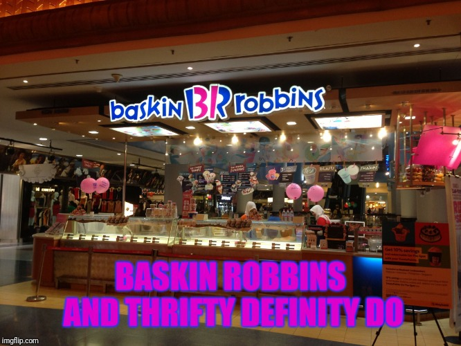 Baskin Robbins Always Finds Out | BASKIN ROBBINS AND THRIFTY DEFINITY DO | image tagged in baskin robbins always finds out | made w/ Imgflip meme maker