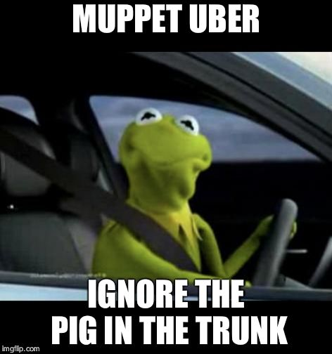 Kermit Driving | MUPPET UBER IGNORE THE PIG IN THE TRUNK | image tagged in kermit driving | made w/ Imgflip meme maker