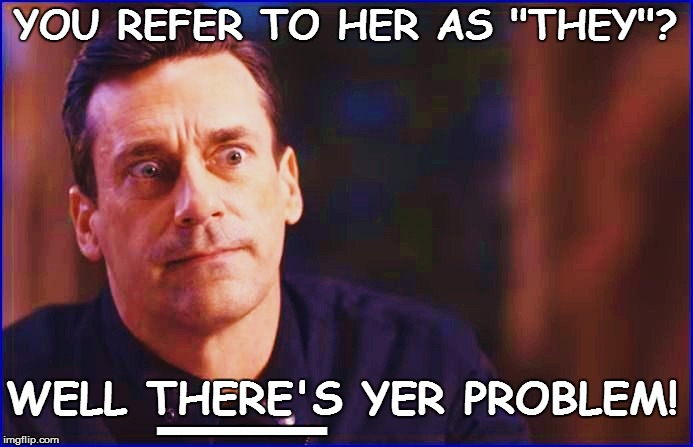 "YOU REFER TO HER AS ""THEY""? __ WELL THERE'S YER PROBLEM! 