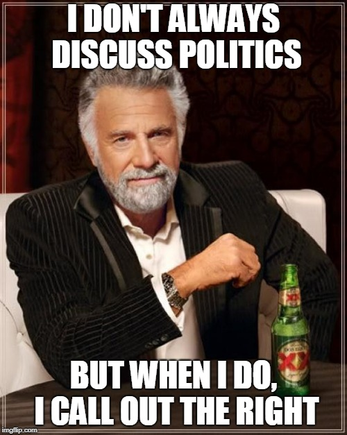 The Most Interesting Man In The World Meme |  I DON'T ALWAYS DISCUSS POLITICS; BUT WHEN I DO, I CALL OUT THE RIGHT | image tagged in memes,the most interesting man in the world,politics,right,right wing,right-wing | made w/ Imgflip meme maker