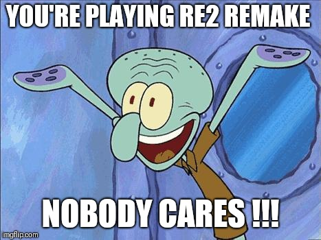 Squidward-Happy |  YOU'RE PLAYING RE2 REMAKE; NOBODY CARES !!! | image tagged in squidward-happy | made w/ Imgflip meme maker