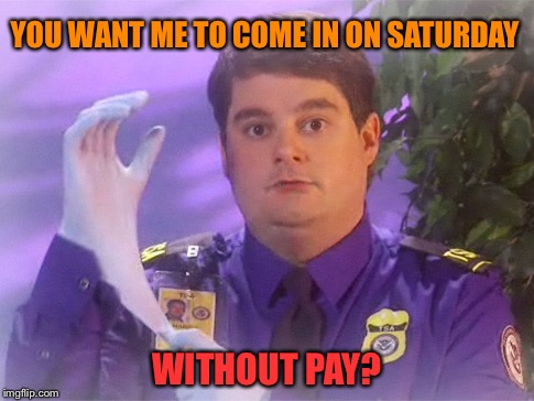 TSA Douche | YOU WANT ME TO COME IN ON SATURDAY WITHOUT PAY? | image tagged in memes,tsa douche | made w/ Imgflip meme maker