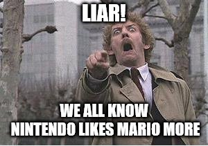 Invasion of the body snatchers | LIAR! WE ALL KNOW NINTENDO LIKES MARIO MORE | image tagged in invasion of the body snatchers | made w/ Imgflip meme maker