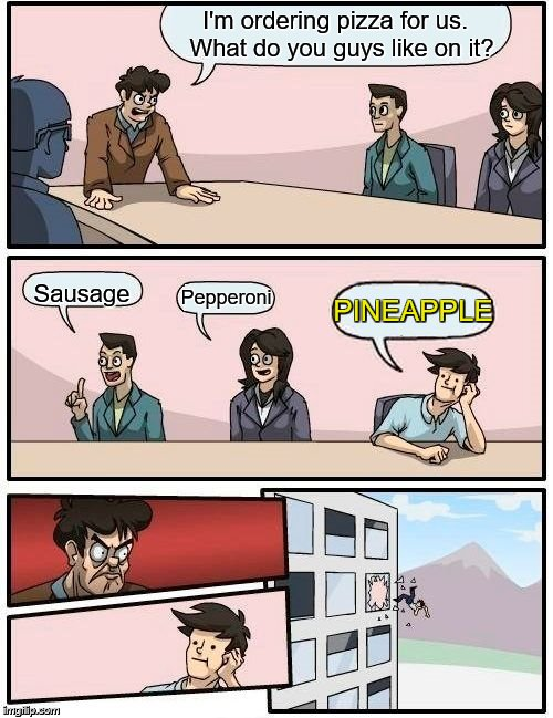 Boardroom Meeting Suggestion | I'm ordering pizza for us.  What do you guys like on it? Sausage Pepperoni PINEAPPLE | image tagged in memes,boardroom meeting suggestion,pizza,pineapple,pineapple pizza,lunch | made w/ Imgflip meme maker
