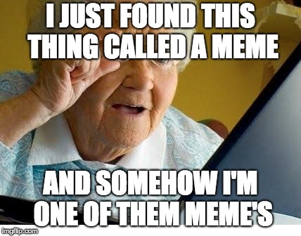 old lady at computer | I JUST FOUND THIS THING CALLED A MEME AND SOMEHOW I'M ONE OF THEM MEME'S | image tagged in old lady at computer | made w/ Imgflip meme maker