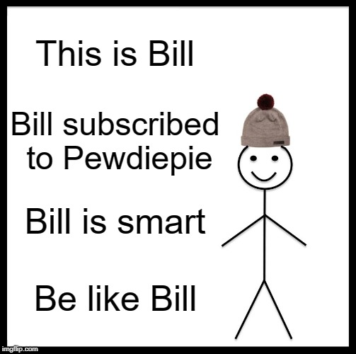PEWDS PROPAGANDA | This is Bill Bill subscribed to Pewdiepie Bill is smart Be like Bill | image tagged in memes,be like bill,poods | made w/ Imgflip meme maker