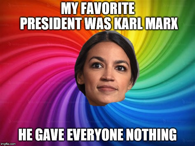 cortez is the new blonde | MY FAVORITE PRESIDENT WAS KARL MARX HE GAVE EVERYONE NOTHING | image tagged in alexandria ocasio-cortez,oh no it's retarded | made w/ Imgflip meme maker