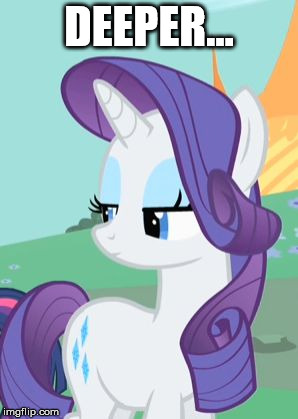 DEEPER... | image tagged in my little pony rarity sarcastic | made w/ Imgflip meme maker