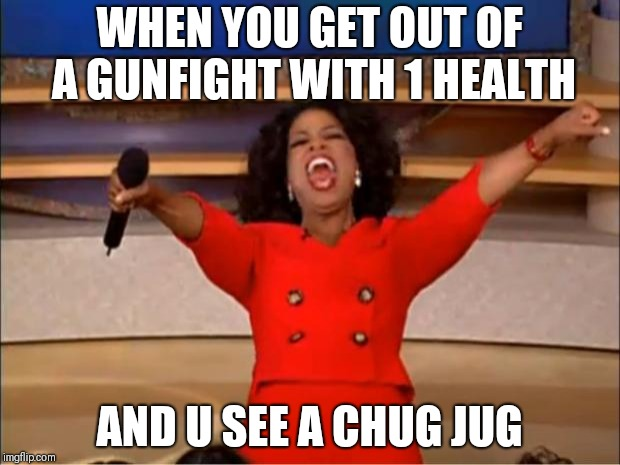 Oprah You Get A | WHEN YOU GET OUT OF A GUNFIGHT WITH 1 HEALTH AND U SEE A CHUG JUG | image tagged in memes,oprah you get a | made w/ Imgflip meme maker