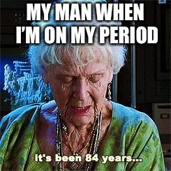 It's been 84 years | MY MAN WHEN I'M ON MY PERIOD | image tagged in it's been 84 years | made w/ Imgflip meme maker