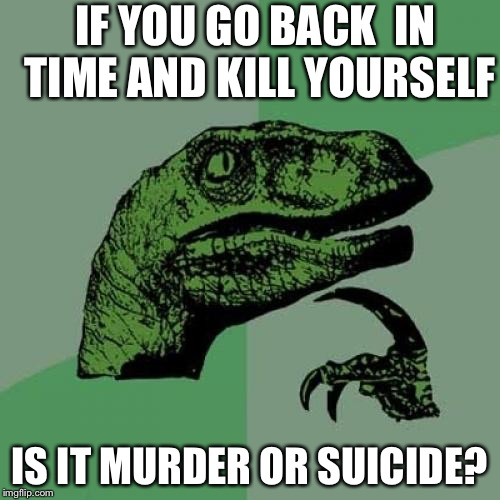 Philosoraptor | IF YOU GO BACK  IN TIME AND KILL YOURSELF IS IT MURDER OR SUICIDE? | image tagged in memes,philosoraptor | made w/ Imgflip meme maker