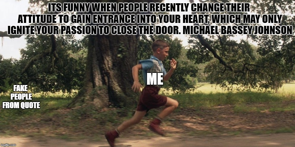 RUNNNNN | ITS FUNNY WHEN PEOPLE RECENTLY CHANGE THEIR ATTITUDE TO GAIN ENTRANCE INTO YOUR HEART, WHICH MAY ONLY IGNITE YOUR PASSION TO CLOSE THE DOOR. | image tagged in running,run,aint nobody got time for that,forrest gump,forrest gump running,fake people | made w/ Imgflip meme maker