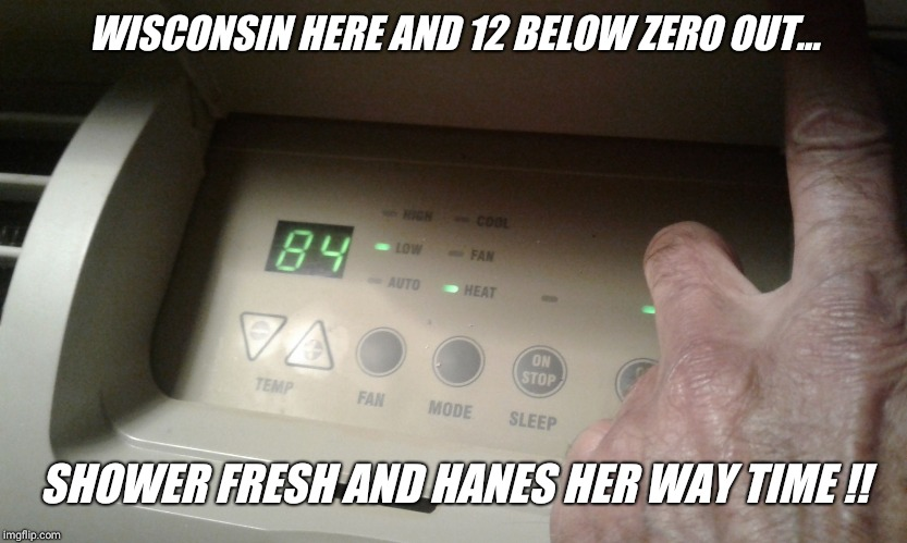 Do you live in wisconsin  ? | WISCONSIN HERE AND 12 BELOW ZERO OUT... SHOWER FRESH AND HANES HER WAY TIME !! | image tagged in cold,wisconsin,winter,upvote,comment | made w/ Imgflip meme maker