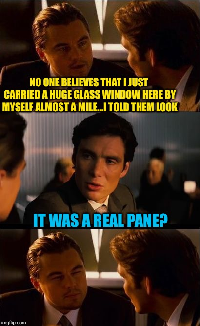 Smashed it? | NO ONE BELIEVES THAT I JUST CARRIED A HUGE GLASS WINDOW HERE BY MYSELF ALMOST A MILE...I TOLD THEM LOOK IT WAS A REAL PANE? | image tagged in memes,inception,puns,glass,funny | made w/ Imgflip meme maker
